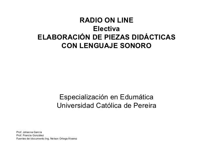 RADIO ON LINE Electiva ELABORACI ÓN DE PIEZAS DIDÁCTICAS CON LENGUAJE SONORO Especialización en Edumática Universidad Cató...