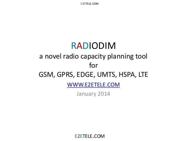 E2ETELE.COM  RADIODIM  a novel radio capacity planning tool for GSM, GPRS, EDGE, UMTS, HSPA, LTE WWW.E2ETELE.COM January 2...