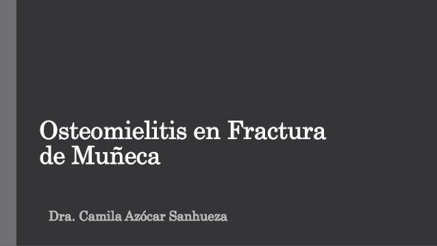 Osteomielitis en Fractura de Muñeca Dra. Camila Azócar Sanhueza