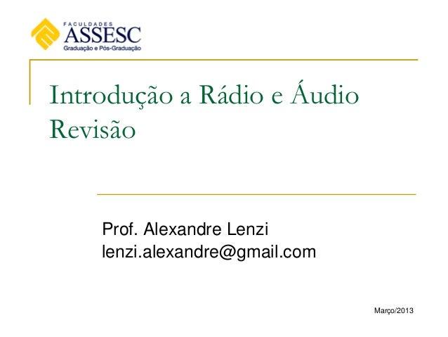 Introdução a Rádio e ÁudioRevisãoProf. Alexandre Lenzilenzi.alexandre@gmail.comMarço/2013