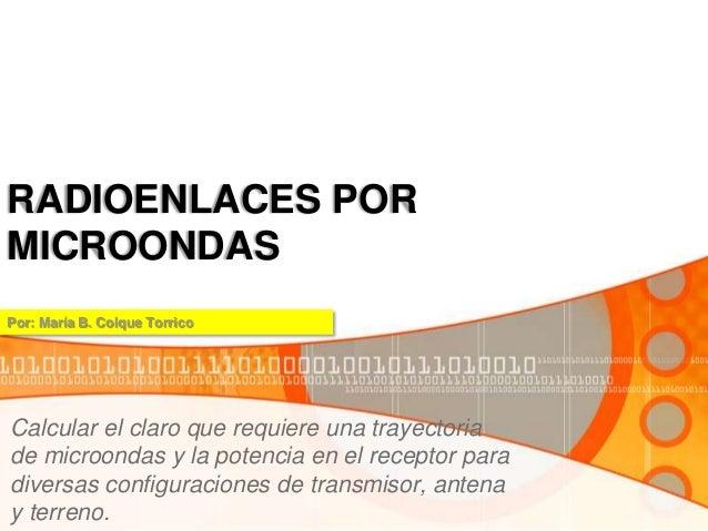 RADIOENLACES POR MICROONDAS Calcular el claro que requiere una trayectoria de microondas y la potencia en el receptor para...