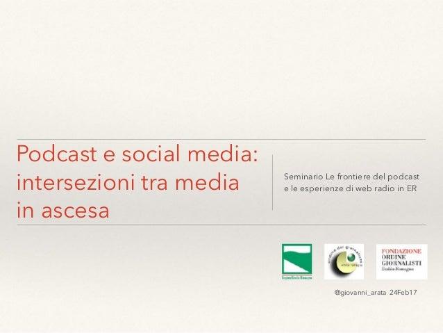 Podcast e social media: intersezioni tra media in ascesa Seminario Le frontiere del podcast e le esperienze di web radio i...