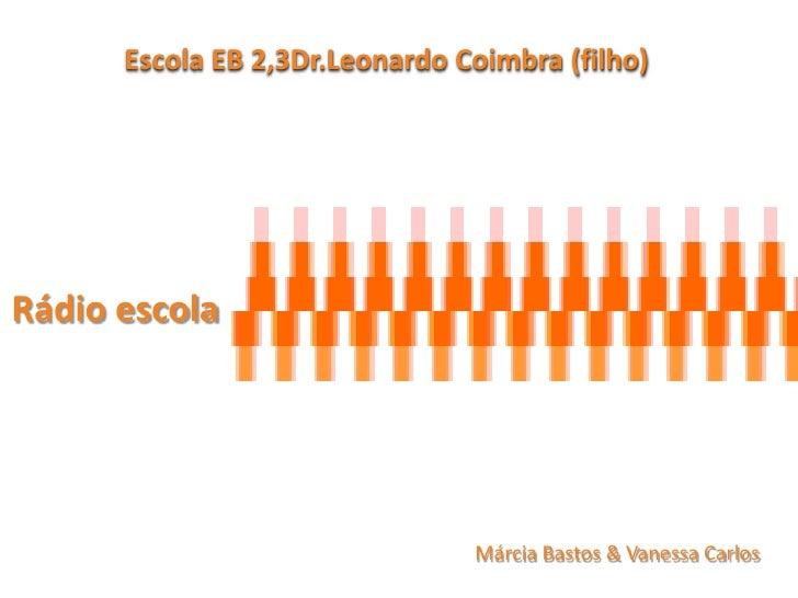Escola EB 2,3Dr.Leonardo Coimbra (filho)     Rádio escola                                     Márcia Bastos & Vanessa Carl...