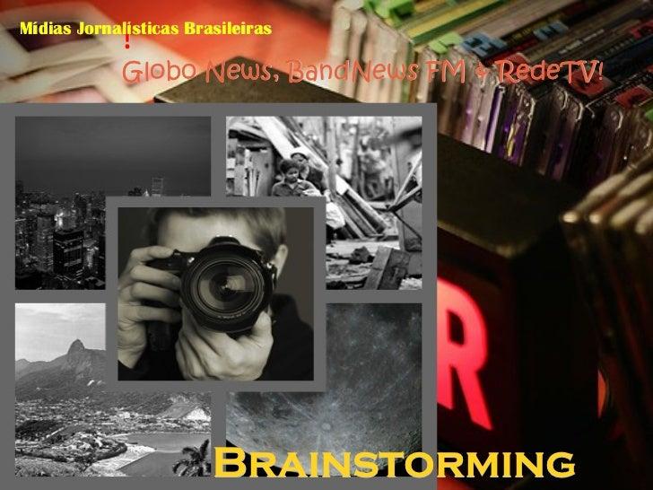 !Mídias Jornalísticas Brasileiras             Globo News, BandNews FM & RedeTV!                        Brainstorming
