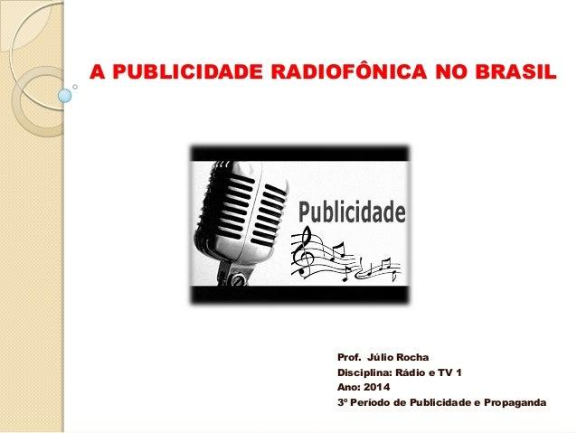 A PUBLICIDADE RADIOFÔNICA NO BRASIL  Prof. Júlio Rocha Disciplina: Rádio e TV 1 Ano: 2014 3º Período de Publicidade e Prop...