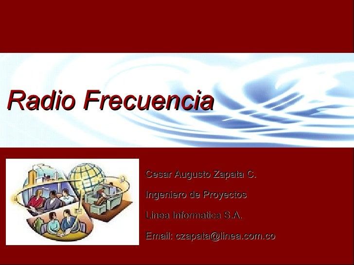 Radio Frecuencia            Cesar Augusto Zapata C.            Ingeniero de Proyectos            Linea Informatica S.A.   ...