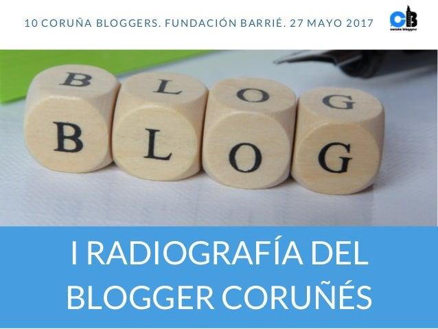 I RADIOGRAFÍA DEL BLOGGER CORUÑÉS 10 CORUÑA BLOGGERS. FUNDACIÓN BARRIÉ. 27 MAYO 2017
