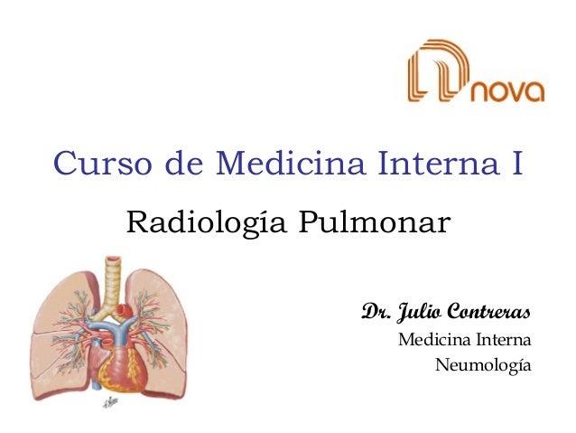 Curso de Medicina Interna I Dr. Julio Contreras Medicina Interna Neumología Radiología Pulmonar