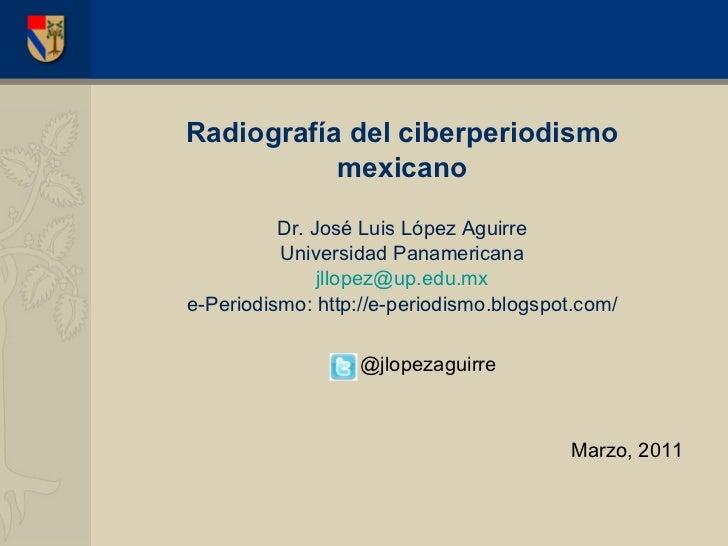 <ul><li>Radiograf ía del ciberperiodismo </li></ul><ul><li>mexicano </li></ul><ul><li>Dr. José Luis López Aguirre </li></u...