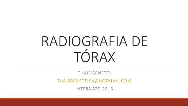 RADIOGRAFIA DE TÓRAX THAÍS BENETTI THAISBENETTI94@HOTMAIL.COM INTERNATO 2015