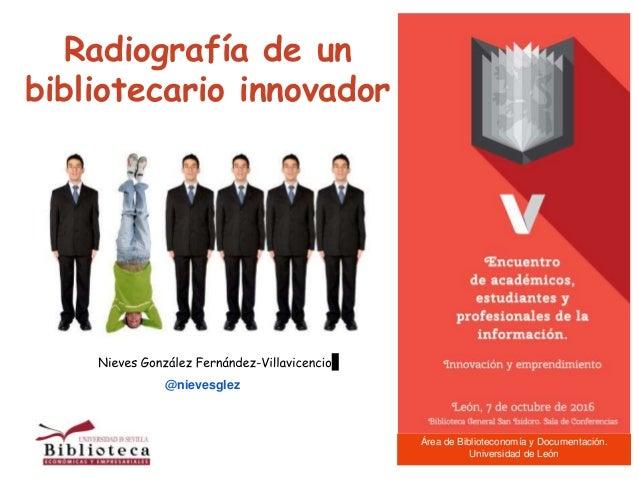 Radiografía de un bibliotecario innovador @nievesglez Área de Biblioteconomía y Documentación. Universidad de León