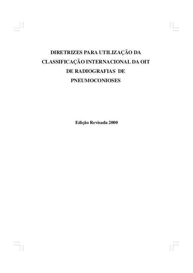 1 DIRETRIZES PARA UTILIZAÇÃO DA CLASSIFICAÇÃO INTERNACIONAL DA OIT DE RADIOGRAFIAS DE PNEUMOCONIOSES Edição Revisada 2000