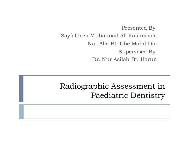 Radiographic Assessment in Paediatric Dentistry Presented By: Sayfaldeen Muhannad Ali Kashmoola Nur Alia Bt. Che Mohd Din ...
