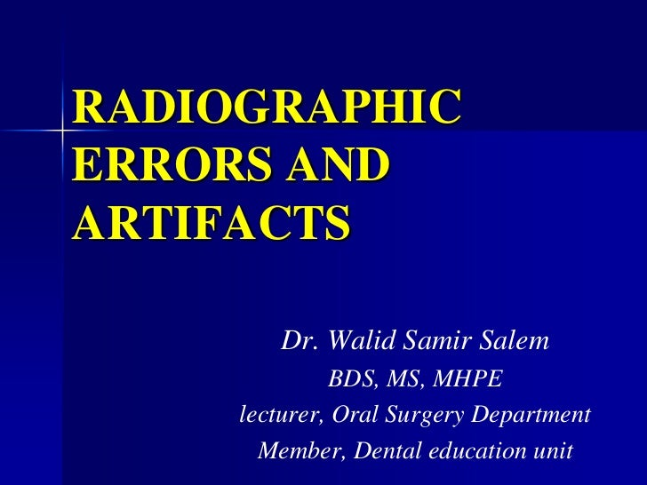 RADIOGRAPHIC ERRORS AND ARTIFACTS<br />Dr. Walid Samir Salem<br />BDS, MS, MHPE<br />lecturer, Oral Surgery Department<br ...