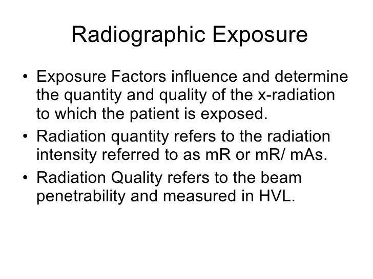 Radiographic Exposure <ul><li>Exposure Factors influence and determine the quantity and quality of the x-radiation to whic...