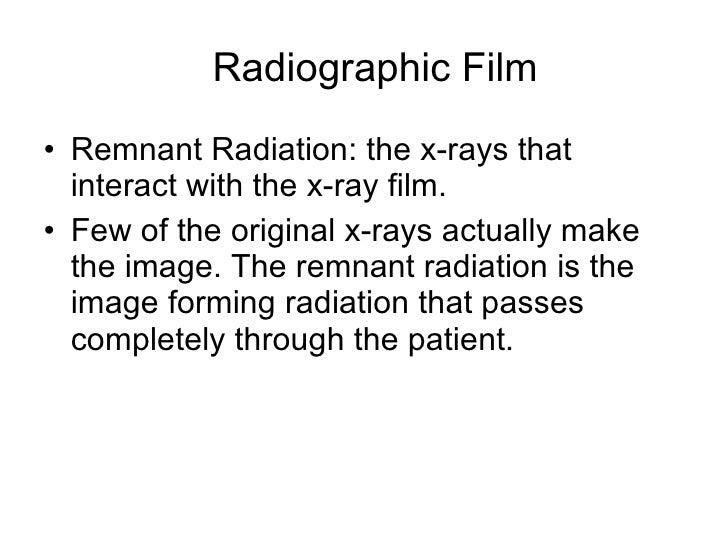 Radiographic Film <ul><li>Remnant Radiation: the x-rays that interact with the x-ray film. </li></ul><ul><li>Few of the or...