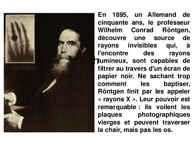 h En 1895, un Allemand de cinquante ans, le professeur Wilhelm Conrad Röntgen, découvre une source de rayons invisibles qu...