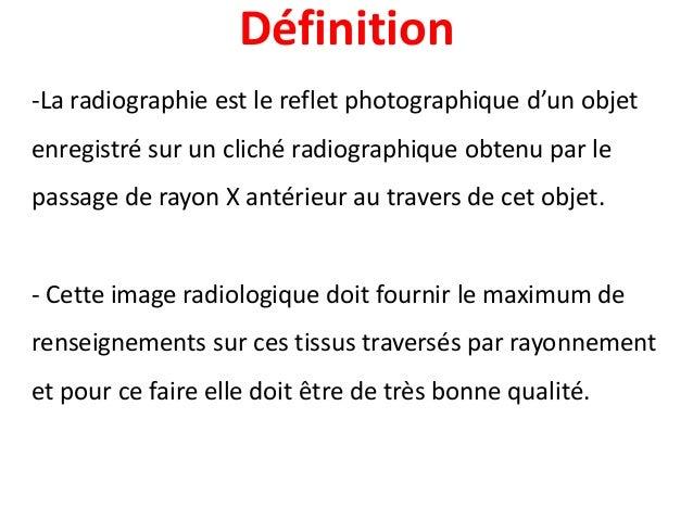 Définition -La radiographie est le reflet photographique d'un objet enregistré sur un cliché radiographique obtenu par le ...