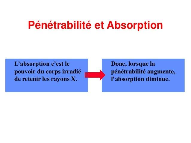 Pénétrabilité et Absorption L'absorption c'est le pouvoir du corps irradié de retenir les rayons X. Donc, lorsque la pénét...