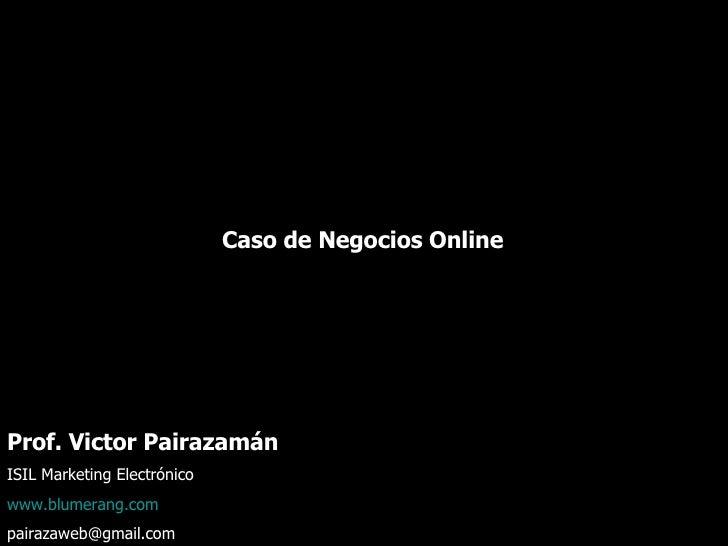 Caso de Negocios Online  Prof. Victor Pairazamán  ISIL Marketing Electrónico  www.blumerang.com [email_address]