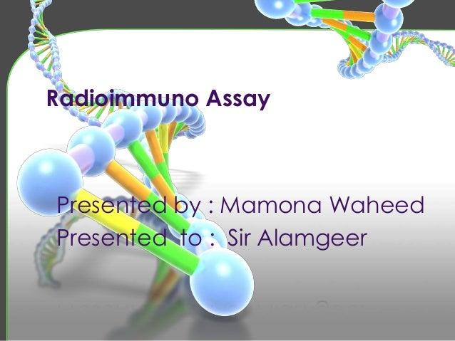 Radioimmuno Assay Presented by : Mamona Waheed Presented to : Sir Alamgeer