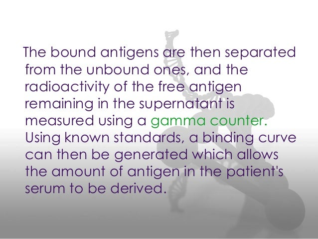 The bound antigens are then separated from the unbound ones, and the radioactivity of the free antigen remaining in the su...