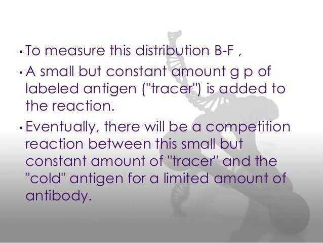 """• To measure this distribution B-F , • A small but constant amount g p of labeled antigen (""""tracer"""") is added to the react..."""