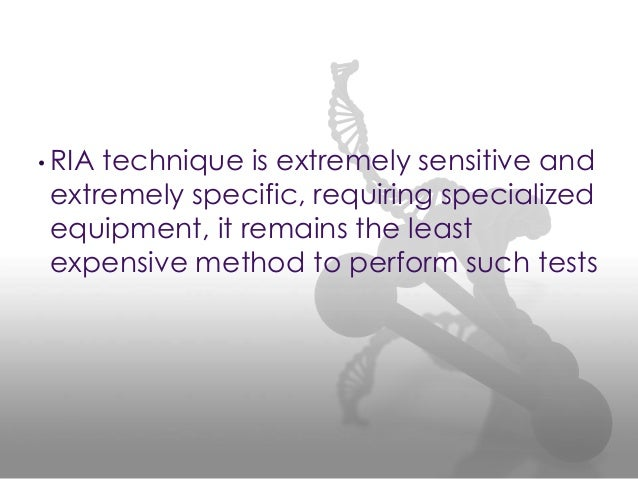 • RIA technique is extremely sensitive and extremely specific, requiring specialized equipment, it remains the least expen...