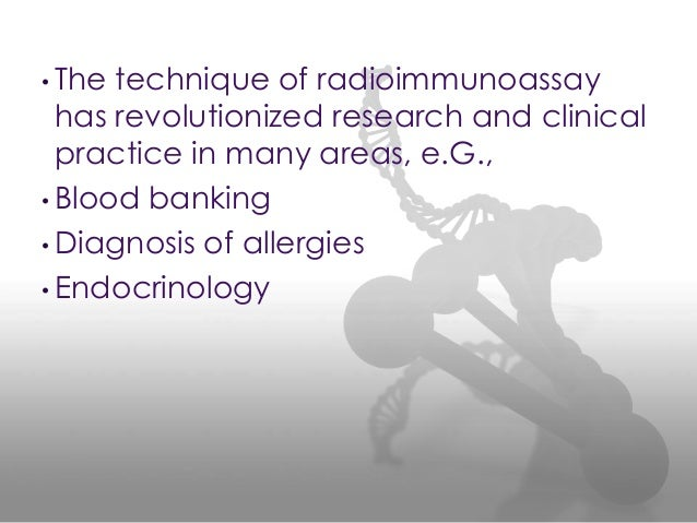 • The technique of radioimmunoassay has revolutionized research and clinical practice in many areas, e.G., • Blood banking...