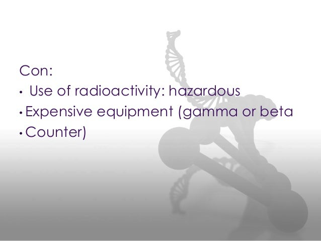Con: • Use of radioactivity: hazardous • Expensive equipment (gamma or beta • Counter)