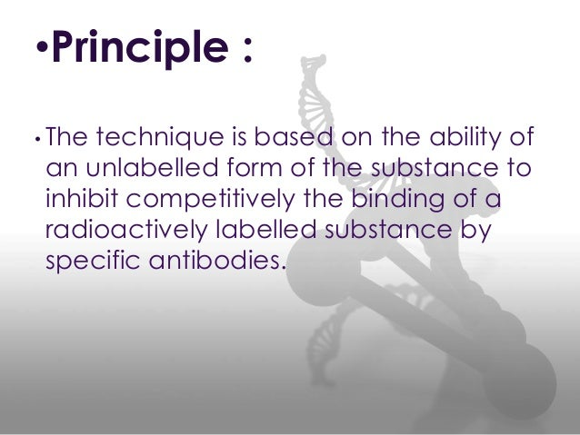•Principle : • The technique is based on the ability of an unlabelled form of the substance to inhibit competitively the b...