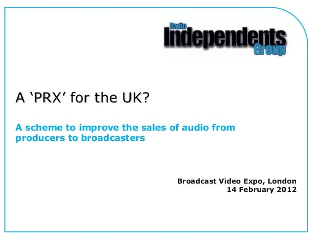 A 'PRX' for the UK? A scheme to improve the sales of audio from producers to broadcasters  Broadcast Video Expo, London 14...