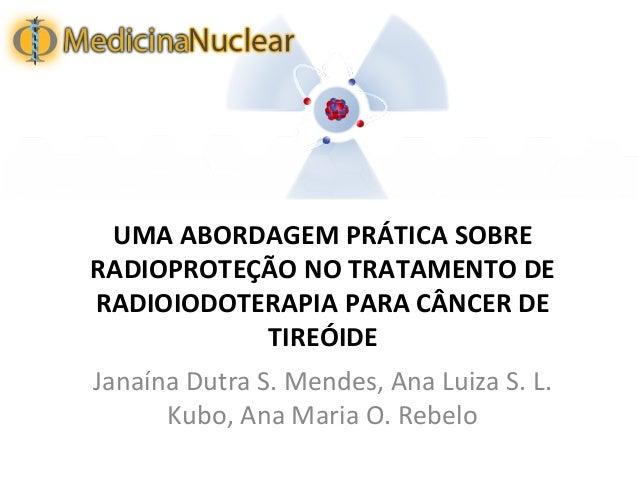 UMA ABORDAGEM PRÁTICA SOBRE RADIOPROTEÇÃO NO TRATAMENTO DE RADIOIODOTERAPIA PARA CÂNCER DE TIREÓIDE Janaína Dutra S. Mende...