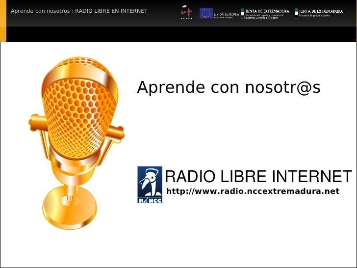 Aprende con nosotros : RADIO LIBRE EN INTERNET                                               Aprende con nosotr@s         ...