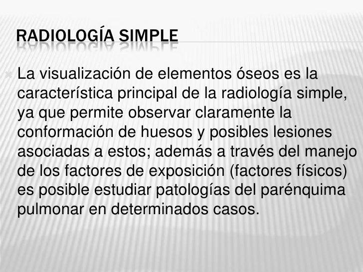 RADIOLOGÍA SIMPLE   La visualización de elementos óseos es la    característica principal de la radiología simple,    ya ...