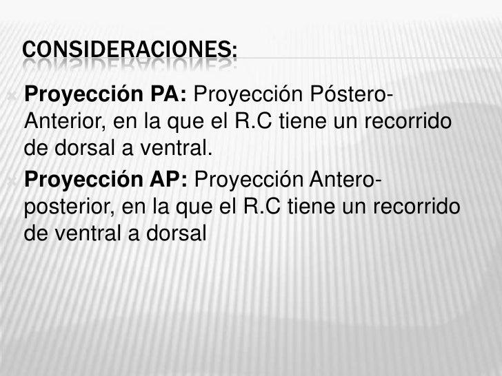 CONSIDERACIONES: Proyección PA: Proyección Póstero-  Anterior, en la que el R.C tiene un recorrido  de dorsal a ventral....