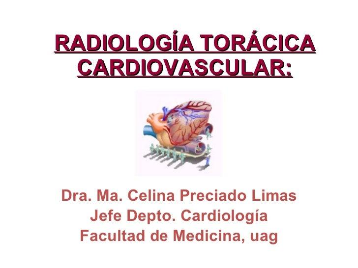 RADIOLOGÍA TORÁCICA CARDIOVASCULAR: Dra. Ma. Celina Preciado Limas Jefe Depto. Cardiología Facultad de Medicina, uag