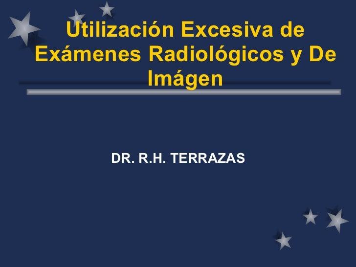 Utilización Excesiva de Exámenes Radiológicos y De Imágen DR. R.H. TERRAZAS