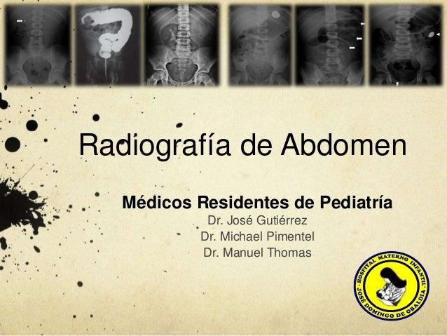 Radiografía de Abdomen Médicos Residentes de Pediatría Dr. José Gutiérrez Dr. Michael Pimentel Dr. Manuel Thomas