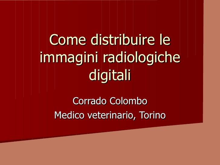 Come distribuire le immagini radiologiche        digitali      Corrado Colombo   Medico veterinario, Torino