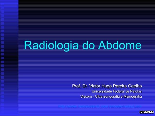 Radiologia do Abdome  Prof. Dr. Victor Hugo Pereira Coelho Universidade Federal de Pelotas Vissom – Ultra-sonografia e Mam...