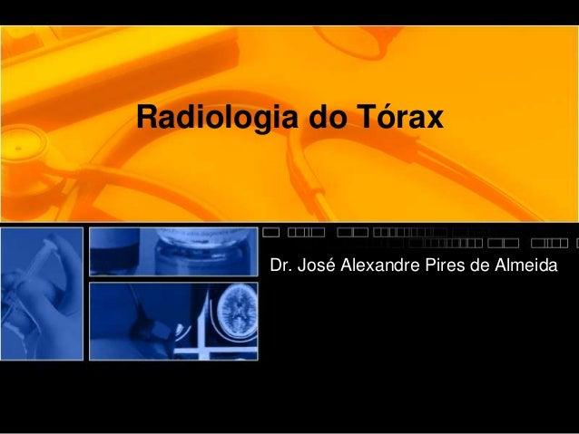 Radiologia do Tórax  Dr. José Alexandre Pires de Almeida