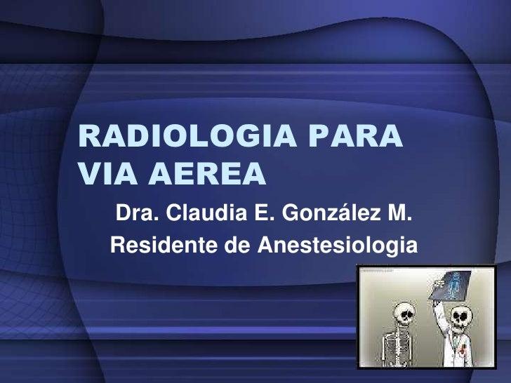RADIOLOGIA PARA VIA AEREA<br />Dra. Claudia E. González M.<br />Residente de Anestesiologia<br />