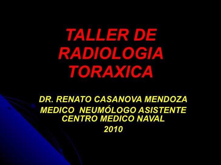TALLER DE RADIOLOGIA TORAXICA DR. RENATO CASANOVA MENDOZA MEDICO  NEUMÓLOGO ASISTENTE CENTRO MEDICO NAVAL 2010
