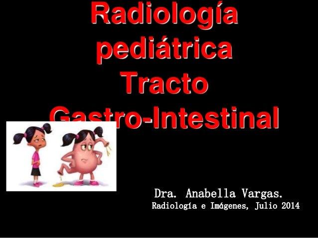 Radiología pediátrica Tracto Gastro-Intestinal Dra. Anabella Vargas. Radiología e Imágenes, Julio 2014