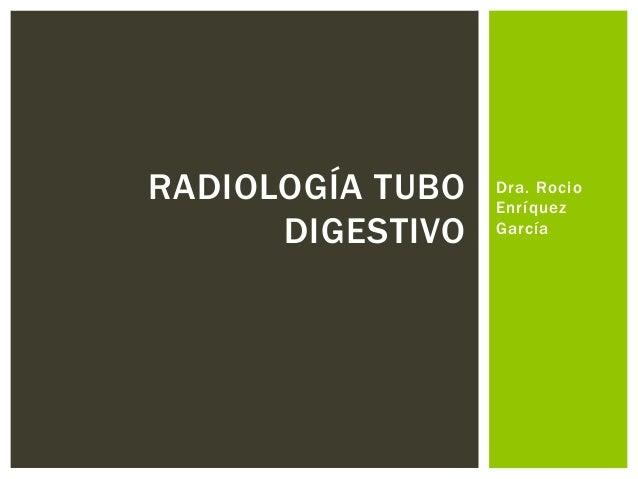 Dra. Rocio  Enríquez  García  RADIOLOGÍA TUBO  DIGESTIVO