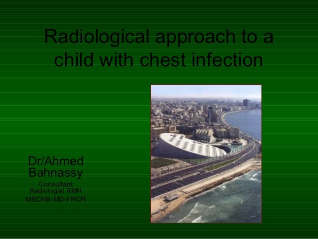 Radiological approach to a     child with chest infectionDr/AhmedBahnassy   Consultant Radiologist RMHMBCHB-MD-FRCR