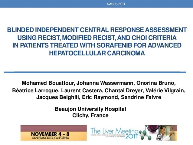 AASLD 2011BLINDED INDEPENDENT CENTRAL RESPONSE ASSESSMENT   USING RECIST, MODIFIED RECIST, AND CHOI CRITERIA IN PATIENTS T...