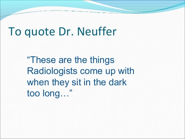 """To quote Dr. Neuffer """"These are the things Radiologists come up with when they sit in the dark too long…"""""""