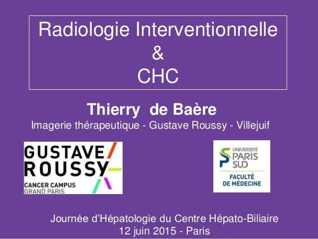 Radiologie Interventionnelle & CHC Thierry de Baère Imagerie thérapeutique - Gustave Roussy - Villejuif Journée d'Hépatolo...